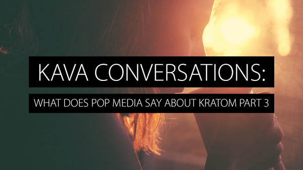 What Do Popular Media Have to Say About Kratom? Part 3