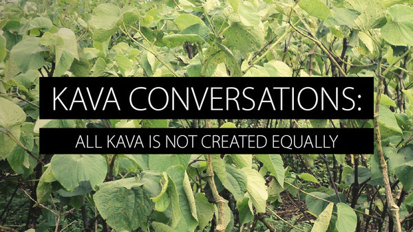 Kava Conversations: All Kava Is Not Created Equally