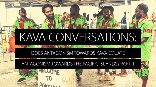 Does Antagonism towards Kava Equate Antagonism towards the Pacific Islands? Part 1