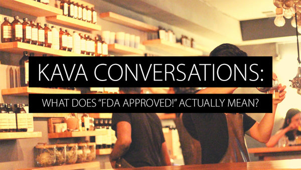 "Kava Conversations: What does ""FDA Approved!"" Actually Mean?"