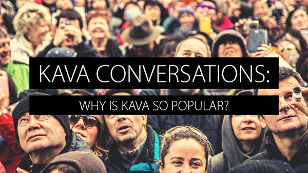 Kava Conversations: Why is Kava So Popular?