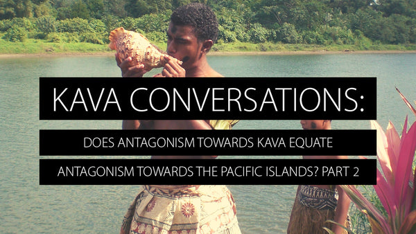 Does Antagonism towards Kava Equate Antagonism towards the Pacific Islands? Part 2