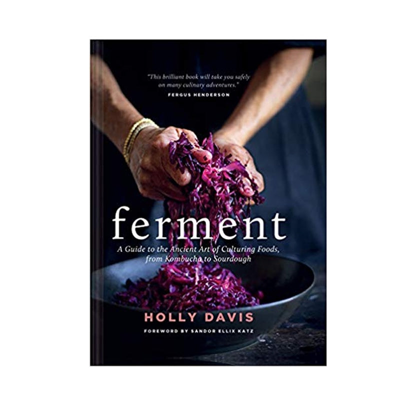 Ferment : A Guide To The Ancient Art Of Culturing Foods