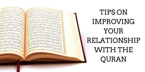 Tips on Improving Your Relationship with the Quran.