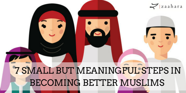 7 Small but Meaningful Steps in Becoming Better Muslims!
