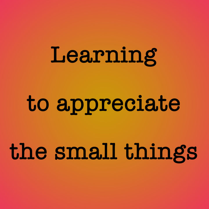 Appreciate the small things, they're still gifts given to you.