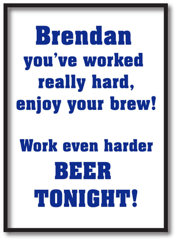 You've worked really hard! Work even harder beer tonight! Personalised Print
