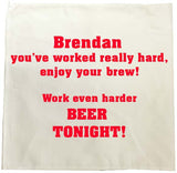 You've worked really hard! Work even harder beer tonight! Personalised Tea Towel