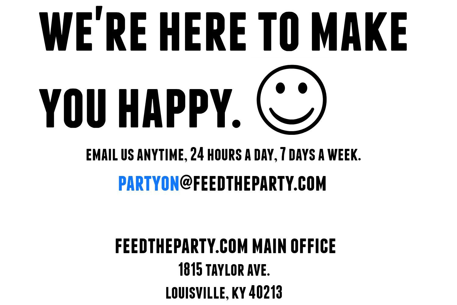 Contact us because we're here to make you happy at Feed the Party