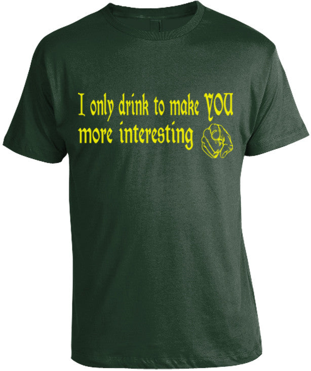 I Only Drink to Make You More Interesting T-Shirt