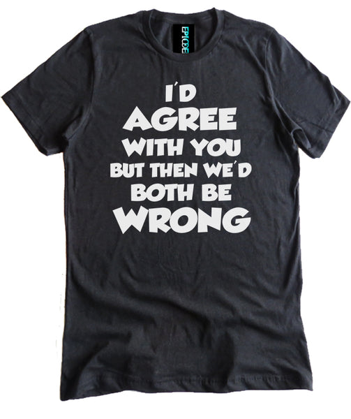 I'd Agree With You Premium Shirt