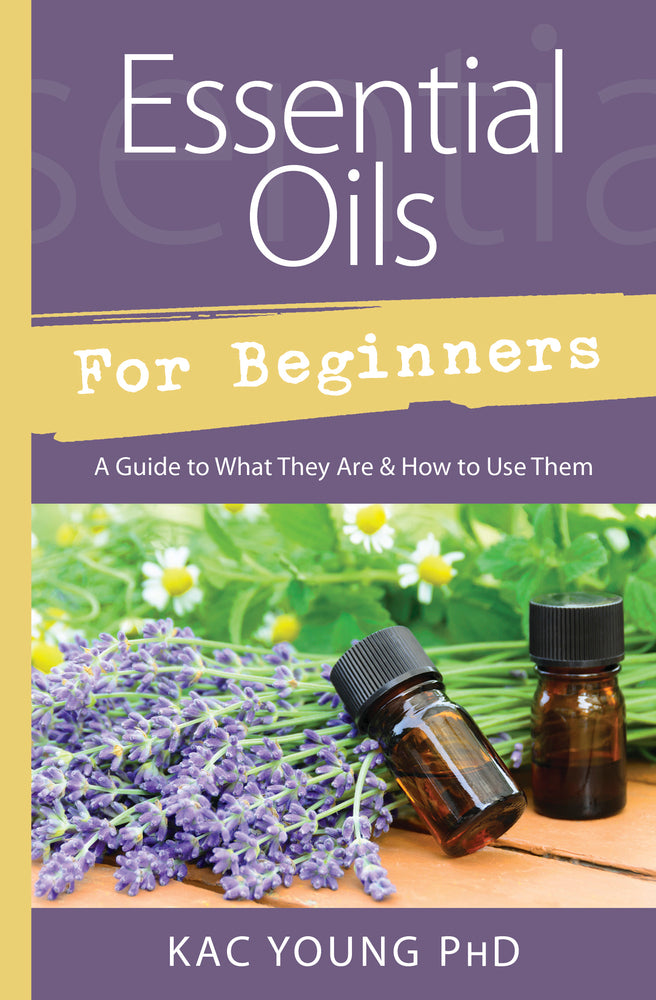 Essential Oils for Beginners, By Kac Young PhD