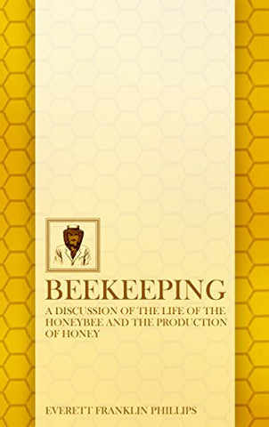 Beekeeping: A Discussion of the Life of the Honeybee and of the Production of Honey