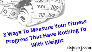 It's Jenna J Blog, 8 Ways to Measure your Fitness Progress that have Nothing to do with weight