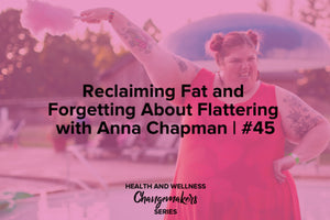 RECLAIMING FAT AND FORGETTING ABOUT FLATTERING WITH ANNA CHAPMAN | #45 Redefining Health and Wellness Podcast with Shohreh Davoodi, sponsored by Superfit Hero