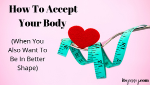 HOW TO ACCEPT YOUR BODY (WHEN YOU ALSO WANT TO BE IN BETTER SHAPE)