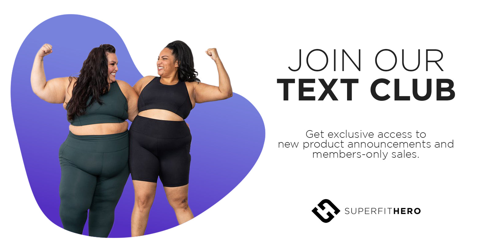 Join our Text Club for access to exclusive new product announcements and members-only sales. Superfit Hero