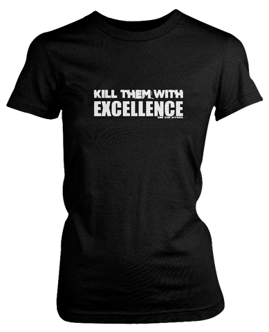 KILL EM' WITH EXCELLENCE (Ladies T-Shirt)