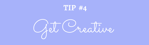Title: Tip #4 Get Creative!