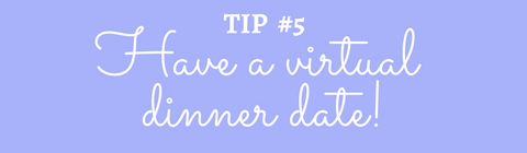 Title: Tip #5 Have a virtual dinner date!