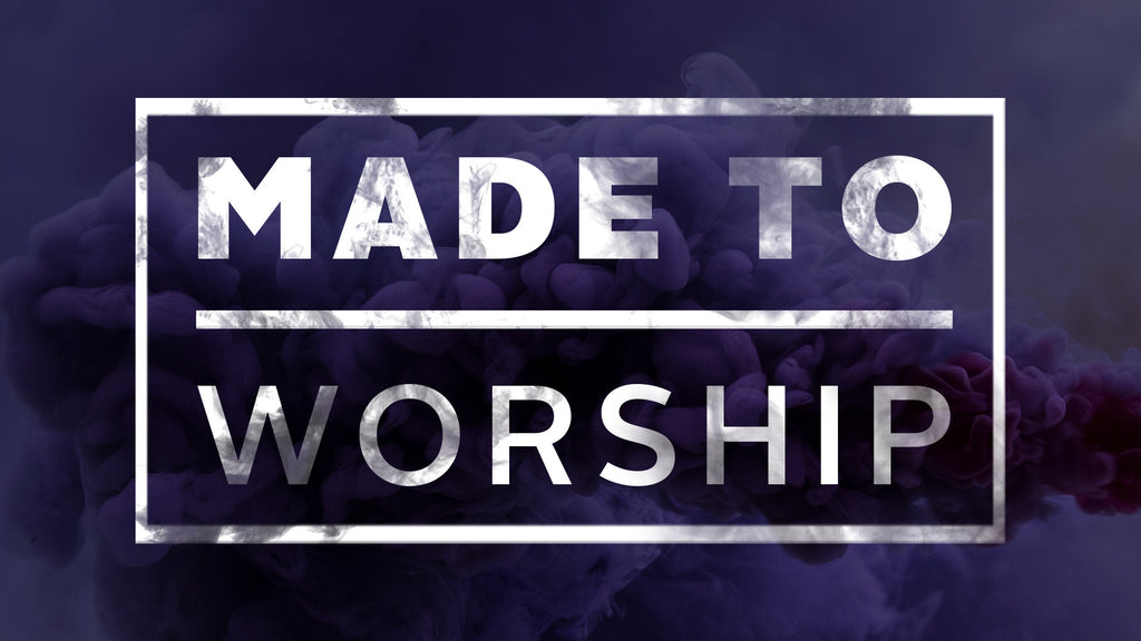 Made to Worship: 4 Week Series