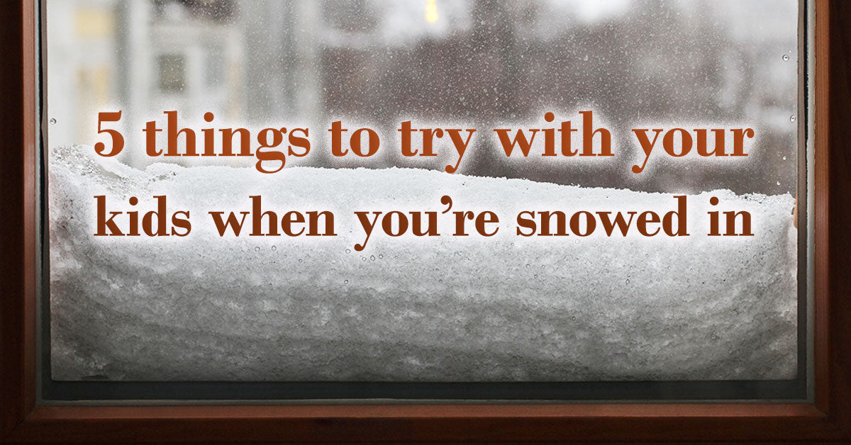 5 things to try with your kids when you're snowed in