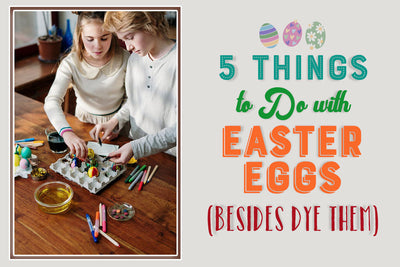 5 Things to Do with Easter Eggs (Besides Dye Them)
