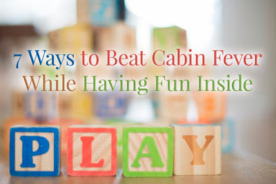 7 Ways to Beat Cabin Fever While Having Fun Inside