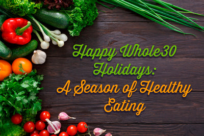 Happy Whole30 Holidays: A Season of Healthy Eating