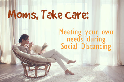 Moms, Take Care: 5 Practices for Meeting Your Own Needs During Social Distancing