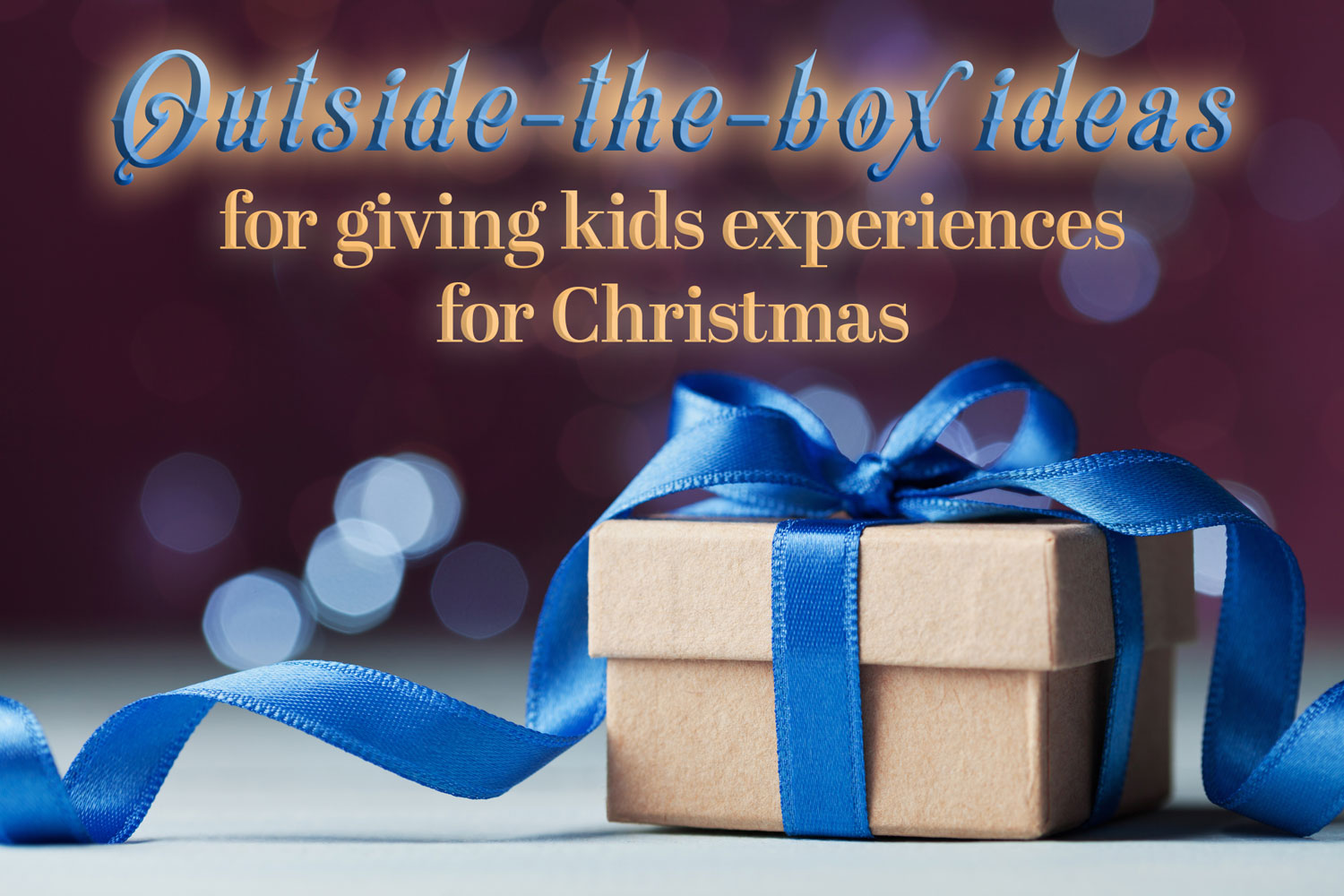 <p>Outside-the-box ideas for giving kids experiences for Christmas</p> <p> </p>
