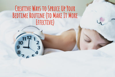 Creative Ways to Spruce Up Your Bedtime Routine (to Make It More Effective)