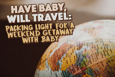 Have Baby, Will Travel: Packing Light for a Weekend Getaway with Baby