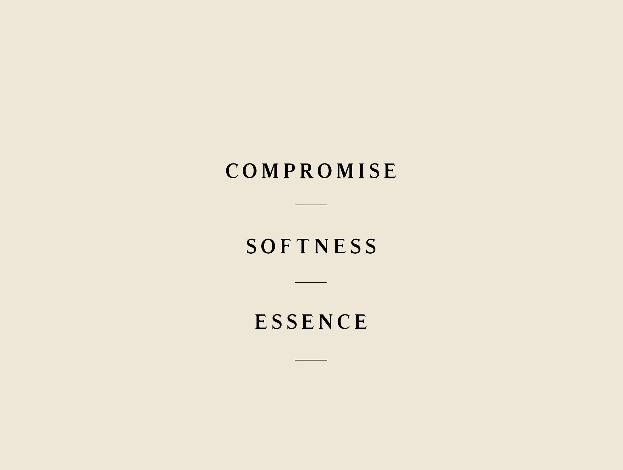 Compromise. Softness. Essence.