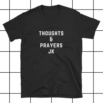 Thoughts & Prayers Just Kidding Unisex T-Shirt