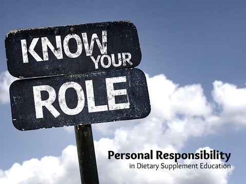Know Your Role Personal Responsibilty in Dietary Supplement Education