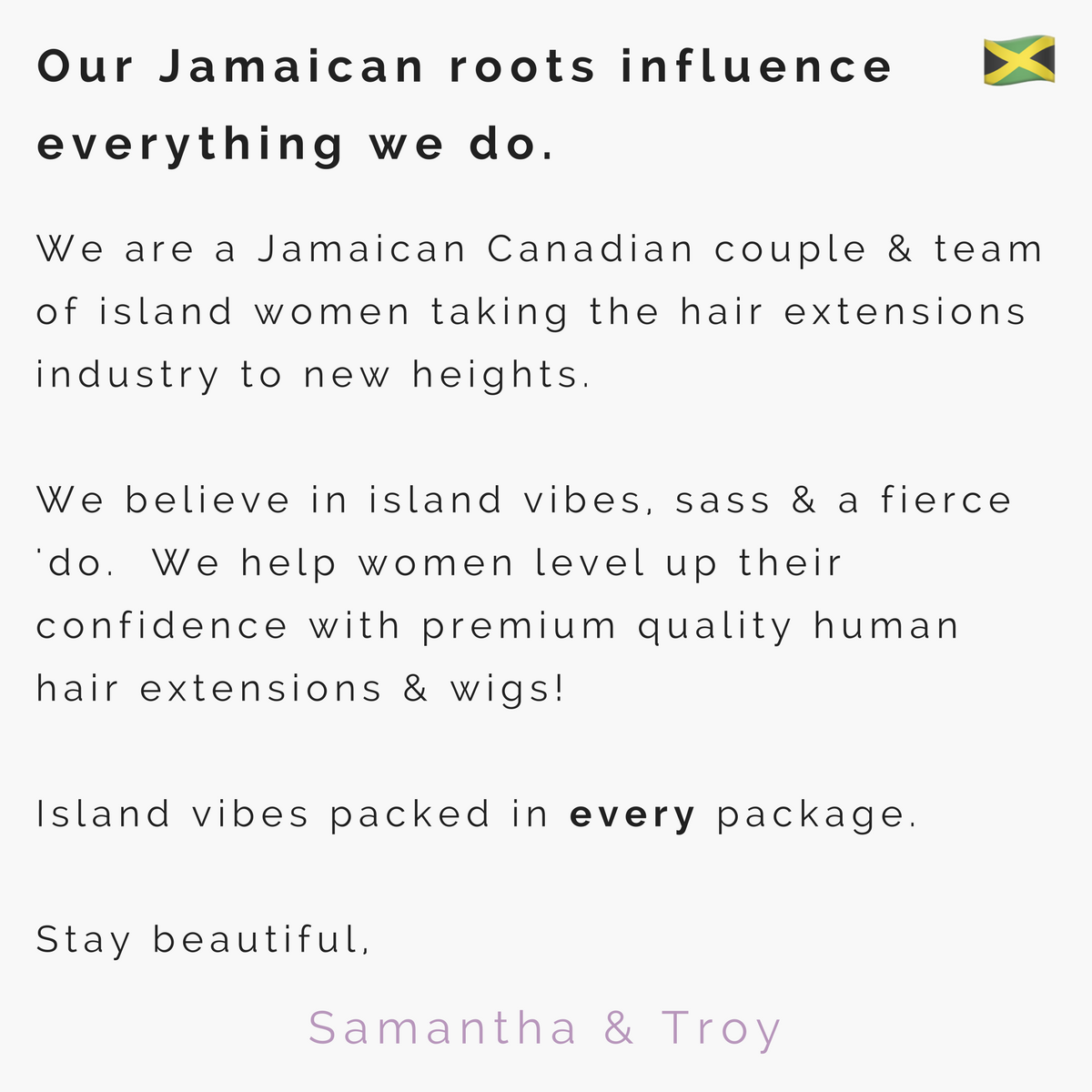 We are a Jamaican Canadian couple & team of island women taking the hair extensions industry to new heights.   We believe in island vibes, sass & a fierce 'do.  We help women level up their confidence with premium quality human hair extensions & wigs! Island vibes packed in every package. Stay beautiful,
