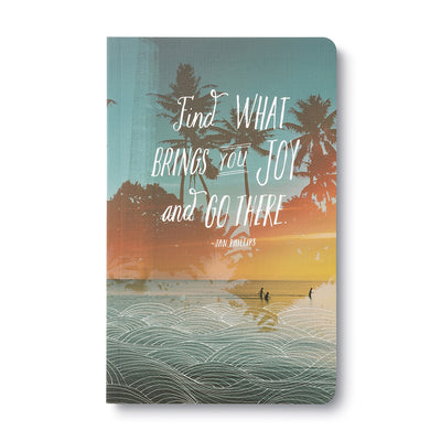 Find What Brings You Joy and Go there..  Journal