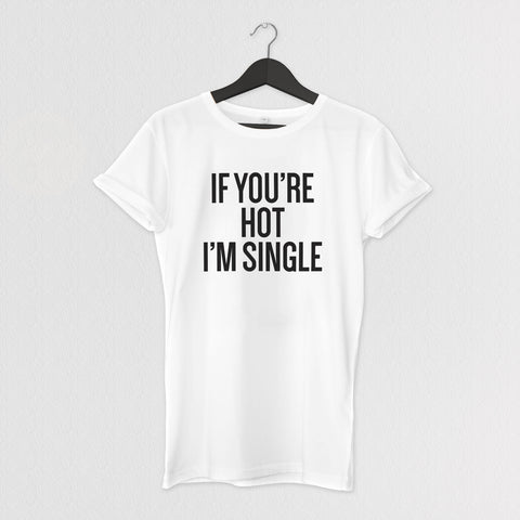 IF YOU'RE HOT I'M SINGLE. TEE