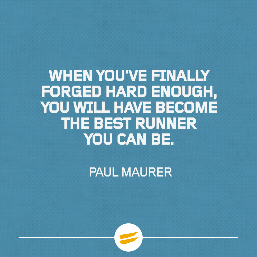 And when you've finally forged hard enough, you will have become the best runner you can be
