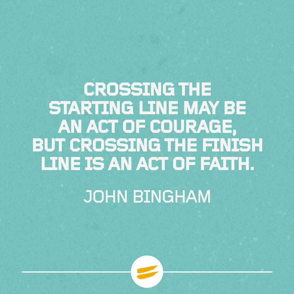 Crossing the starting line may be an act of courage, but crossing the finish line is an act of faith.