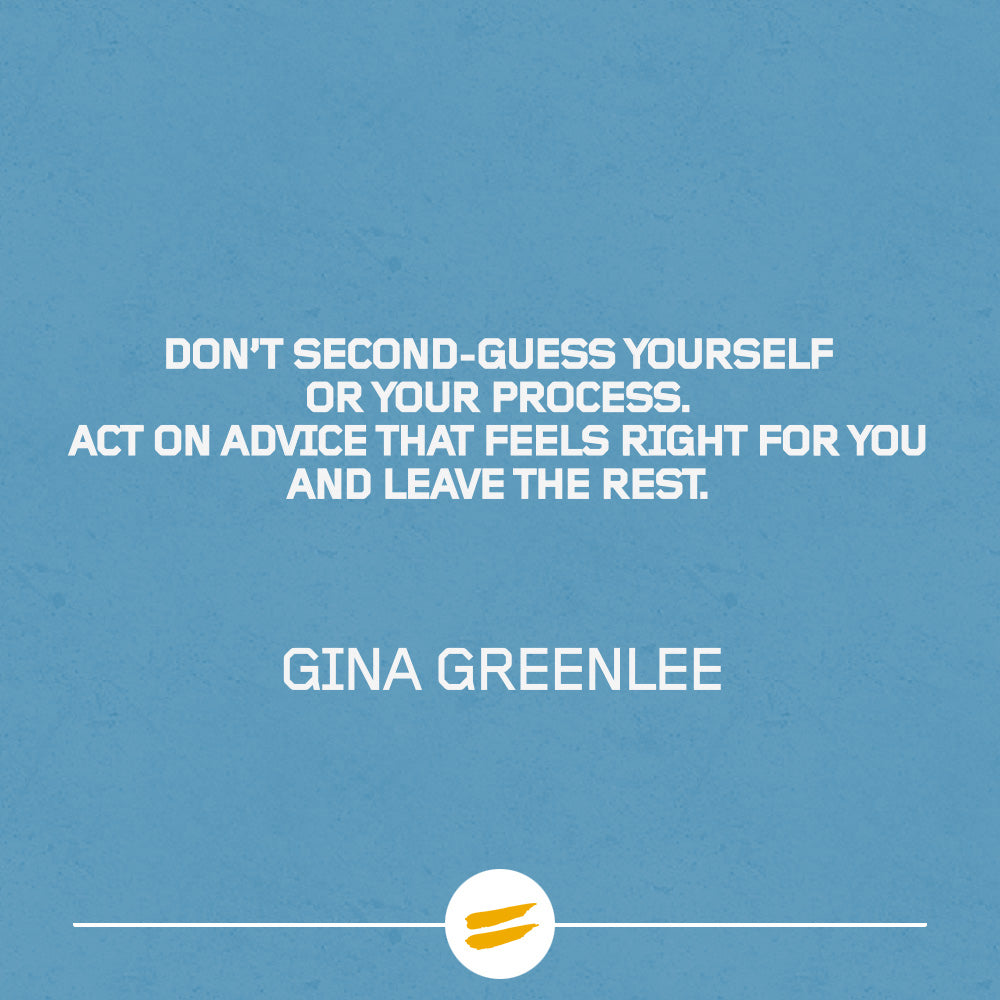 Don't second-guess yourself or your process. act on advice that feels right for you and leave the rest.