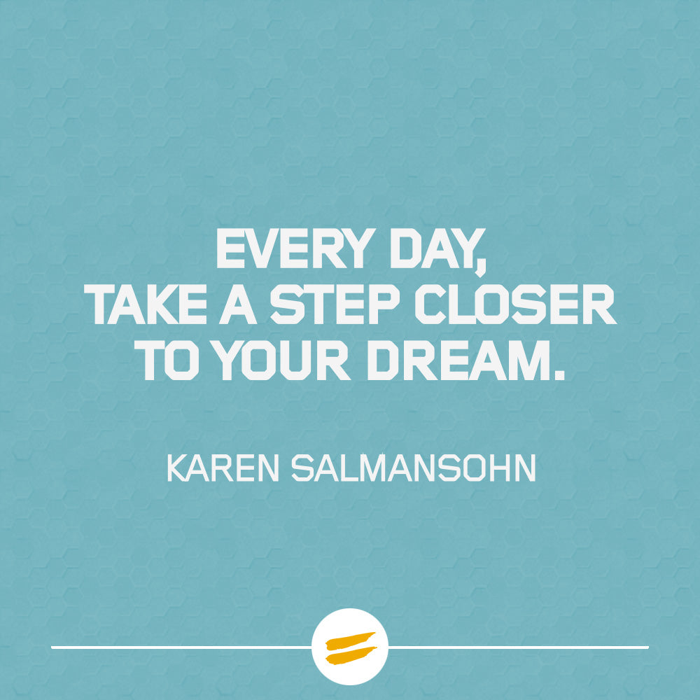 Every day, take a step closer to your dream.
