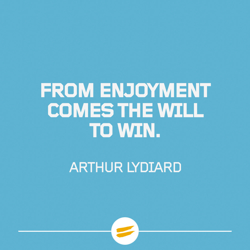 From enjoyment comes the will to win