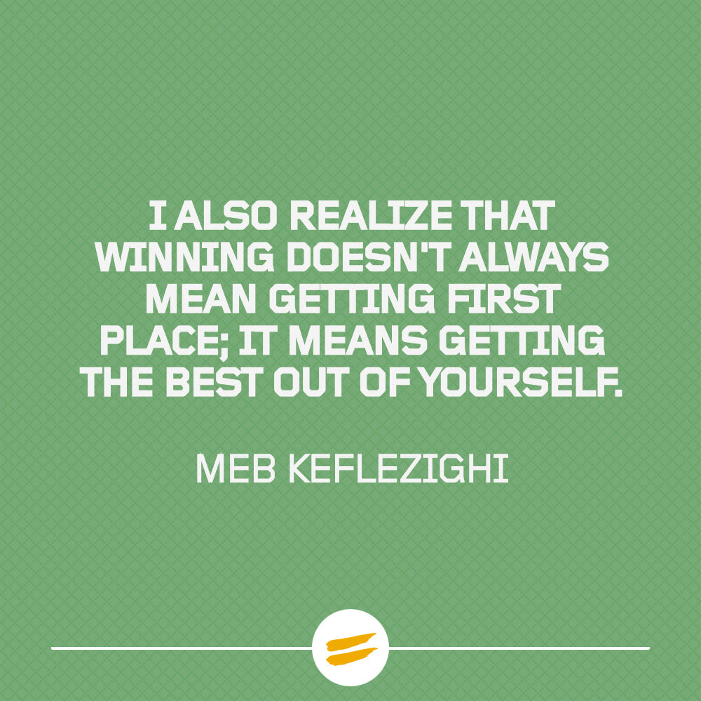 I also realize that winning doesn't always mean getting first place; it means getting the best out of yourself.