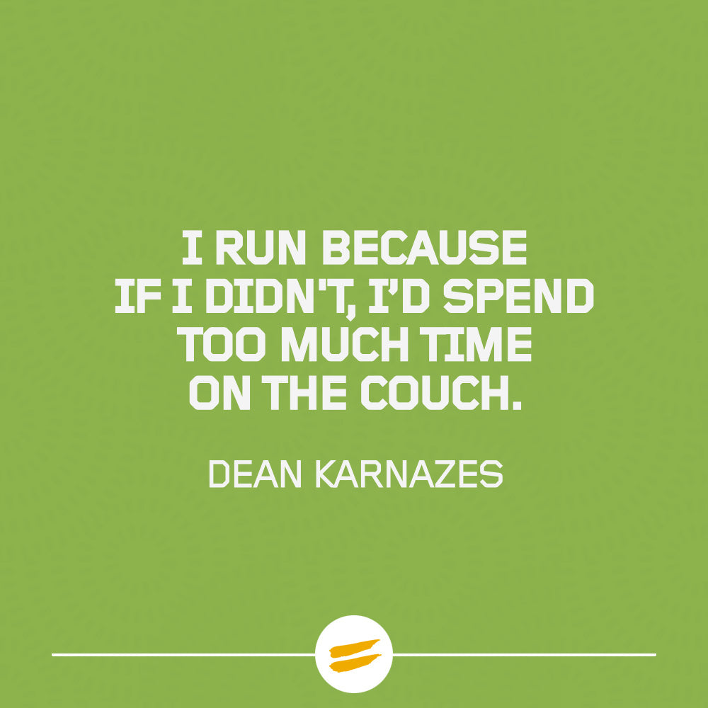 I run because if I didn't, I'd spend too much time on the couch.