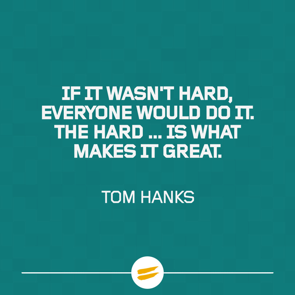 If it wasn't hard, everyone would do it. The hard is what makes it great
