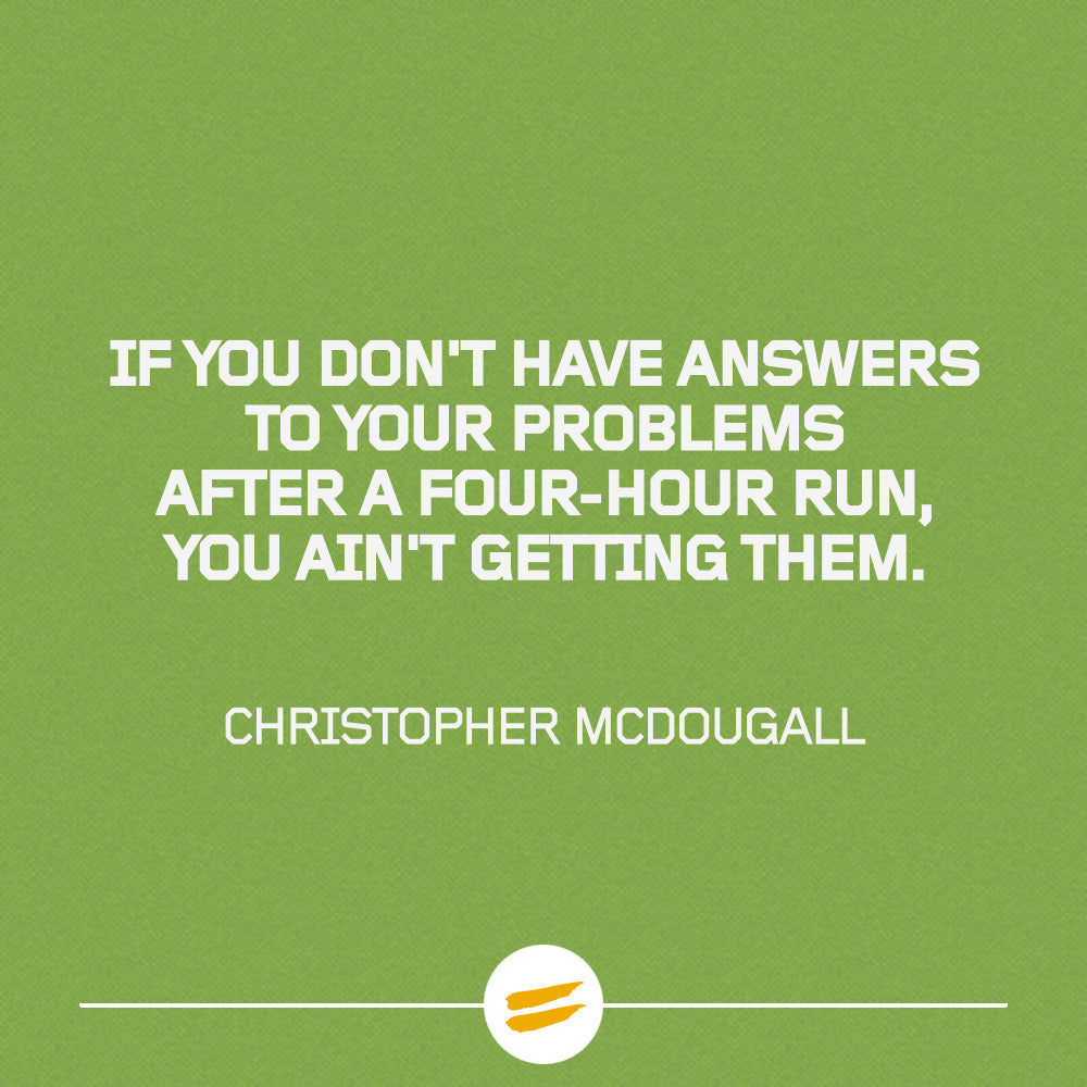 'If you don't have answers to your problems after a four-hour run, you ain't getting them