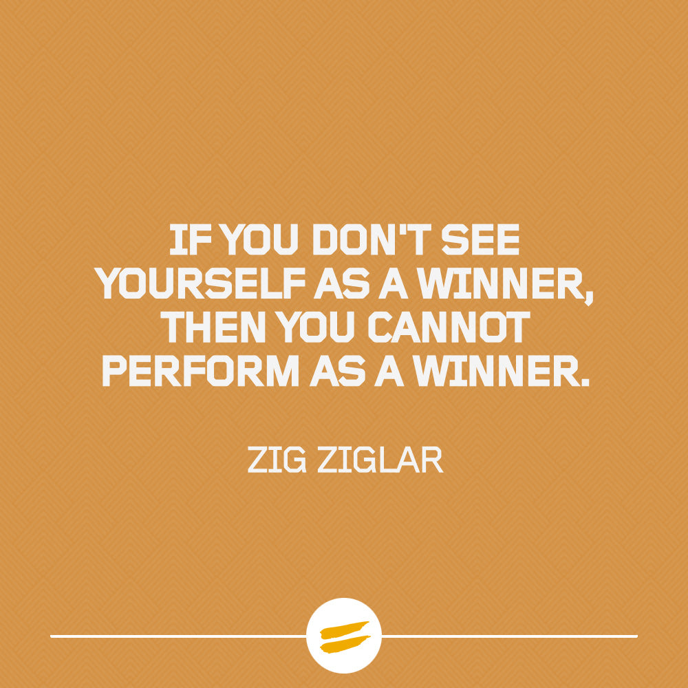 If you don't see yourself as a winner, then you cannot perform as a winner