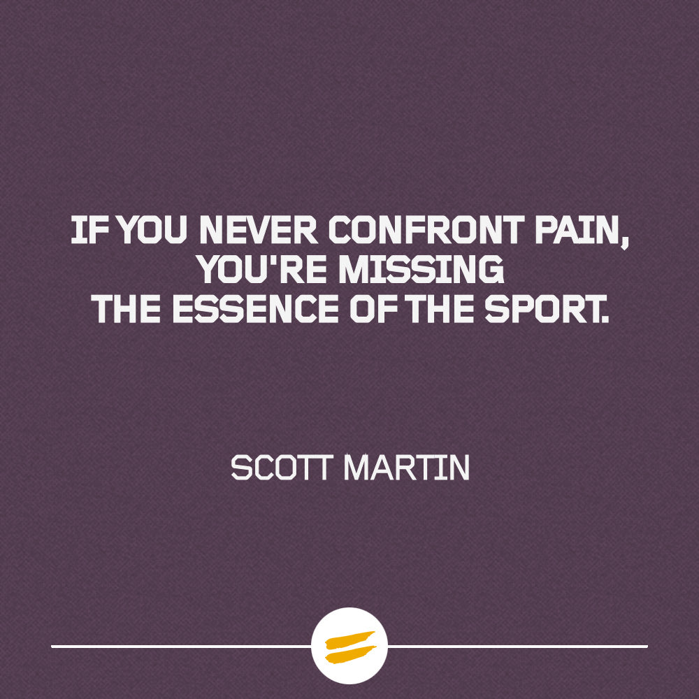 If you never confront pain, you're missing the essence of the sport.